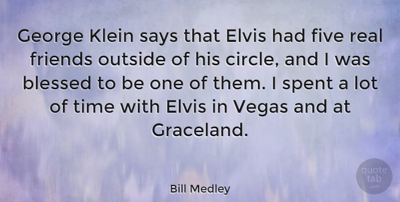 Bill Medley Quote About Real, Blessed, Circles: George Klein Says That Elvis...
