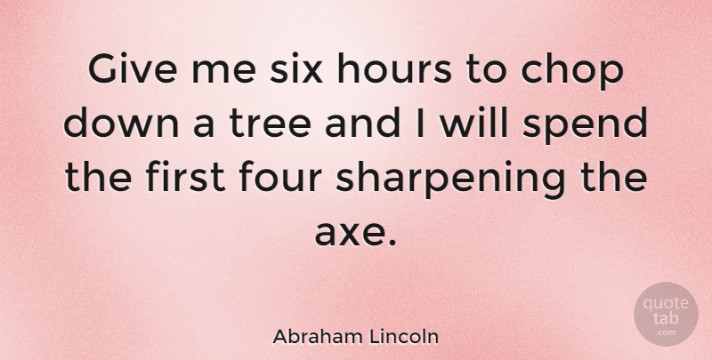 Abraham Lincoln Quote About Inspirational, Motivational, Leadership: Give Me Six Hours To...