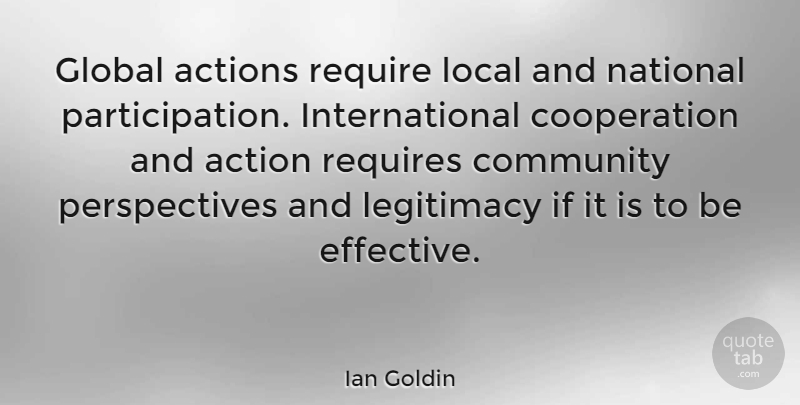 Ian Goldin Quote About Action, Actions, Community, Cooperation, Global: Global Actions Require Local And...