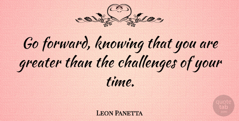 Leon Panetta Quote About Knowing, Challenges, Greater: Go Forward Knowing That You...