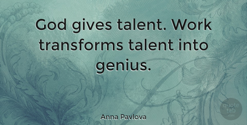 Anna Pavlova Quote About Life, Motivational, Dance: God Gives Talent Work Transforms...