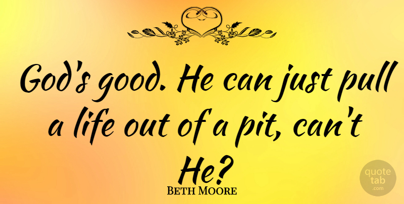 Beth Moore Quote About God, Good, Life, Pull: Gods Good He Can Just...
