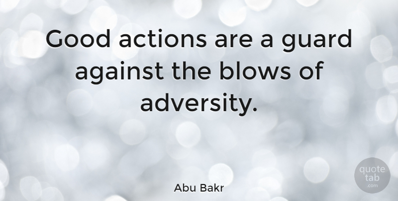 Abu Bakr Quote About Adversity, Blow, Action: Good Actions Are A Guard...