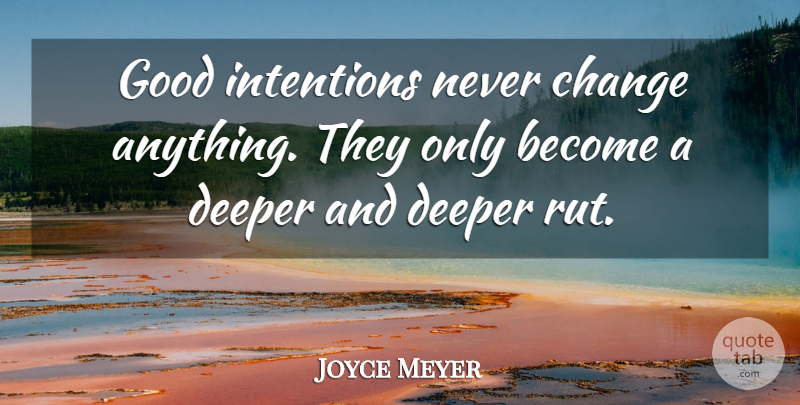 Joyce Meyer Quote About Motivational, Ruts, Good Intentions: Good Intentions Never Change Anything...