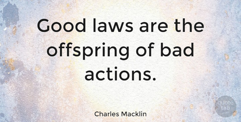 Charles Macklin Quote About Law, Action, Offspring: Good Laws Are The Offspring...