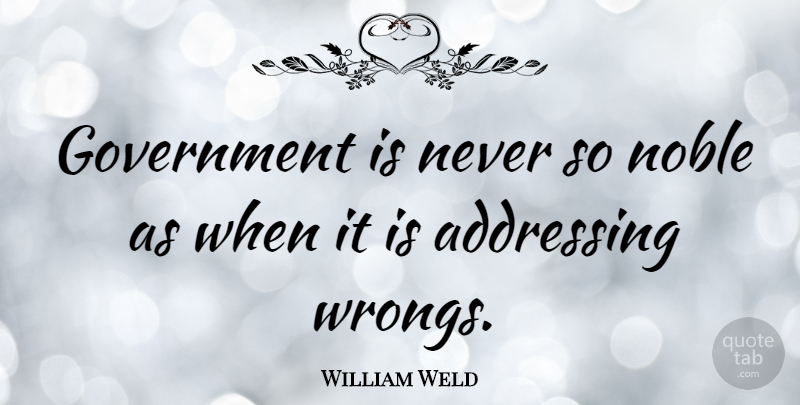 William Weld Quote About Government, Noble: Government Is Never So Noble...