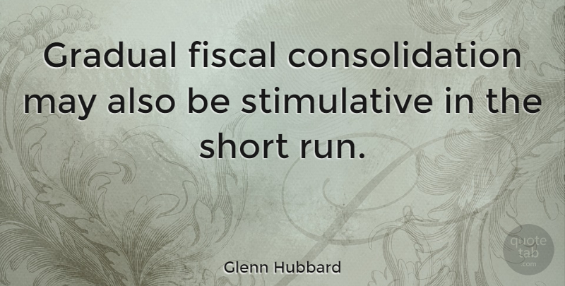 Glenn Hubbard Quote About Fiscal: Gradual Fiscal Consolidation May Also...