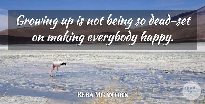 Reba McEntire Quote About Being Happy, Growing Up, Maturity: Growing Up Is Not Being...