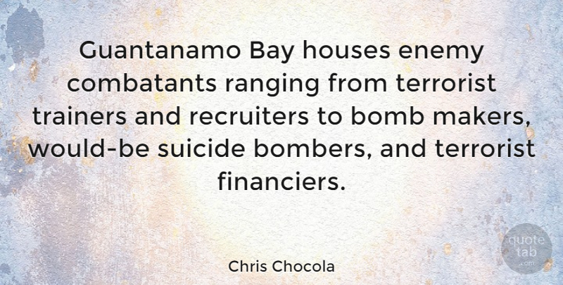 Chris Chocola Quote About Suicide, House, Enemy: Guantanamo Bay Houses Enemy Combatants...