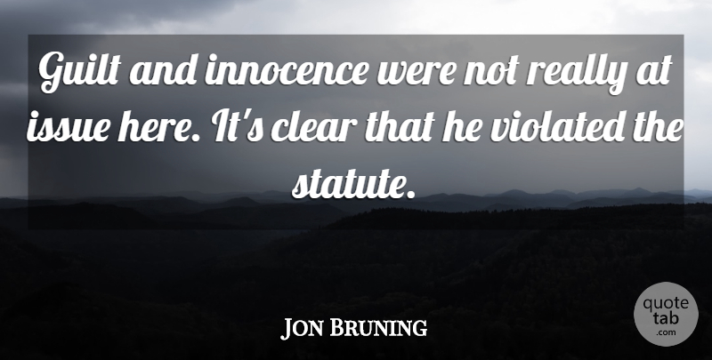 Jon Bruning Quote About Clear, Guilt, Innocence, Issue, Violated: Guilt And Innocence Were Not...
