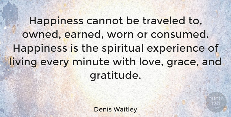 Denis Waitley Quote About Cannot, Experience, Happiness, Living, Minute: Happiness Cannot Be Traveled To...