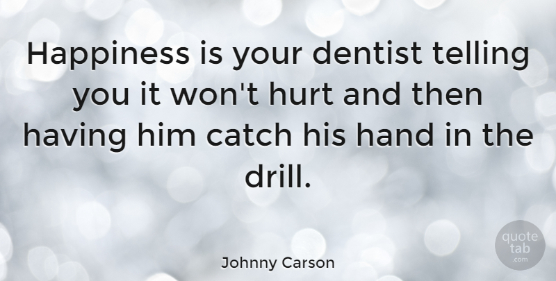 Johnny Carson Quote About Funny, Happiness, Being Happy: Happiness Is Your Dentist Telling...