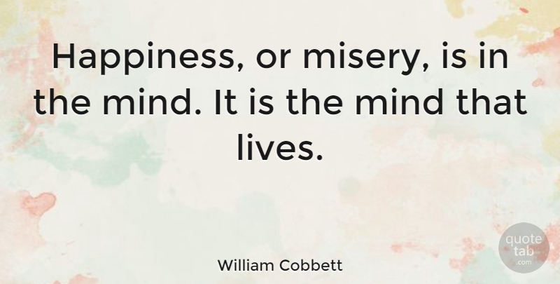 William Cobbett Quote About Happiness, Mind, Misery: Happiness Or Misery Is In...