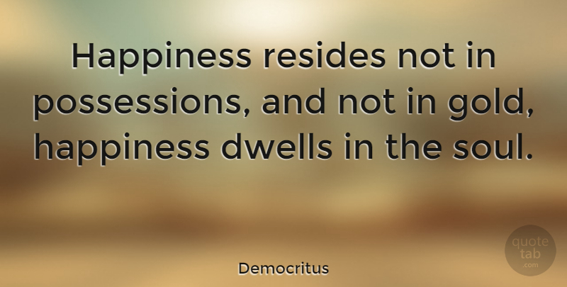 Democritus Quote About Inspirational, Happiness, Being Happy: Happiness Resides Not In Possessions...