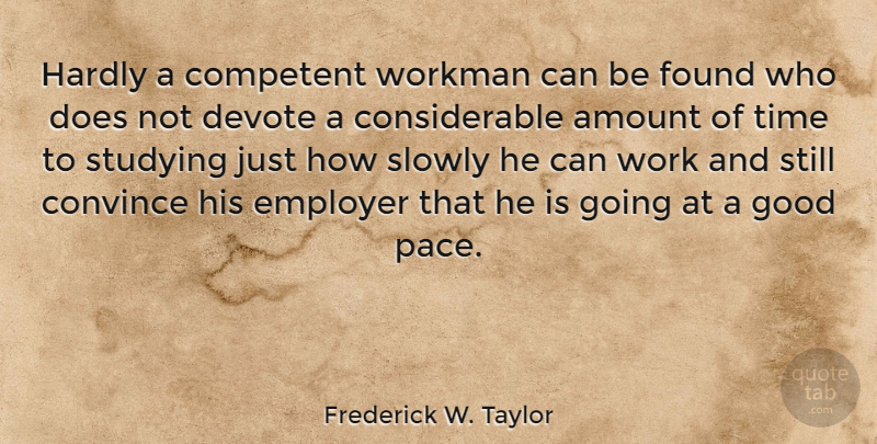 Frederick W. Taylor Quote About Amount, Competent, Convince, Devote, Employer: Hardly A Competent Workman Can...