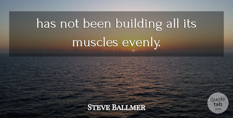 Steve Ballmer Quote About Building, Muscles: Has Not Been Building All...