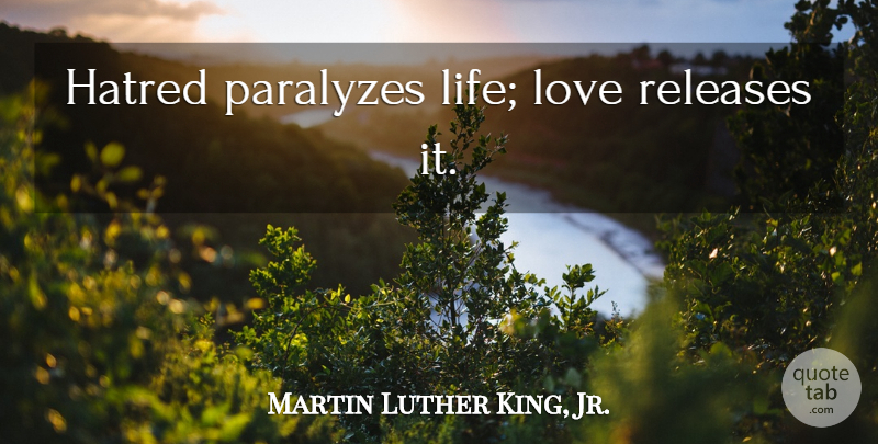 Martin Luther King, Jr. Quote About Hate, Love Life, Mind Love: Hatred Paralyzes Life Love Releases...
