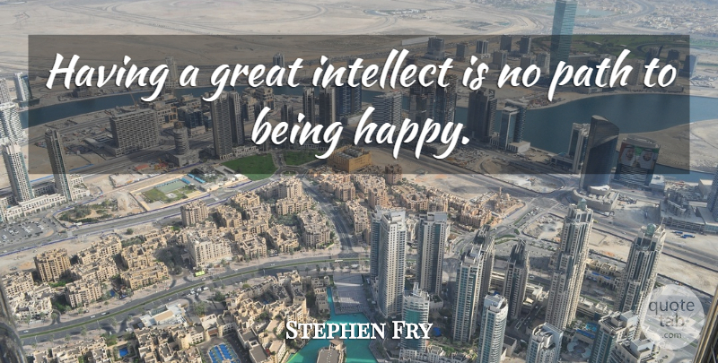 Stephen Fry Quote About Being Happy, Path, Intellect: Having A Great Intellect Is...