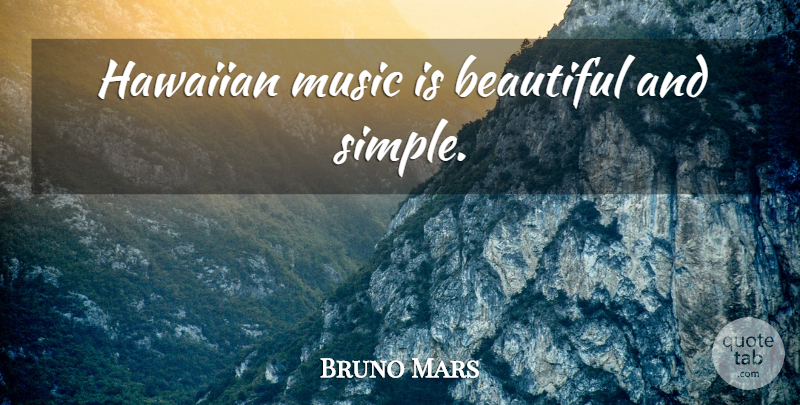 Bruno Mars Quote About Beautiful, Simple, Music Is: Hawaiian Music Is Beautiful And...