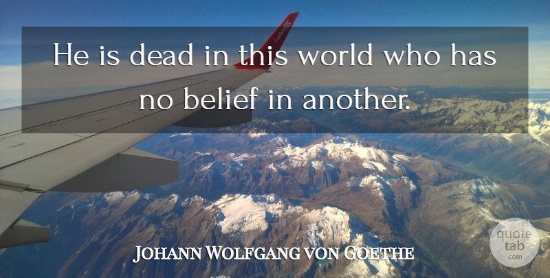 Johann Wolfgang von Goethe Quote About World, Belief, This World: He Is Dead In This...