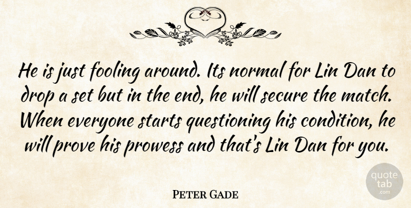 Peter Gade Quote About Dan, Drop, Fooling, Normal, Prove: He Is Just Fooling Around...