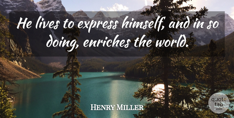 Henry Miller Quote About Enriches, Express, Lives: He Lives To Express Himself...