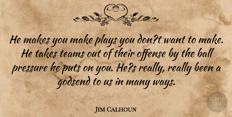 Jim Calhoun Quote About Ball, Offense, Plays, Pressure, Puts: He Makes You Make Plays...