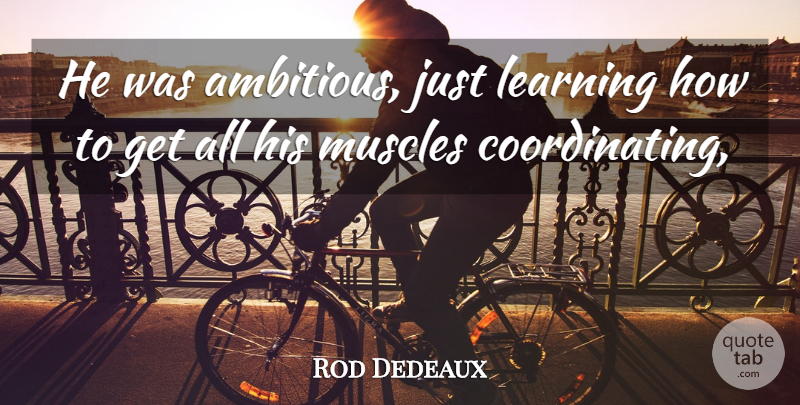 Rod Dedeaux Quote About Learning, Muscles: He Was Ambitious Just Learning...