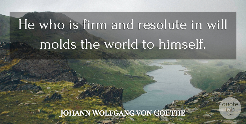 Johann Wolfgang von Goethe Quote About Stay Strong, World, Mold: He Who Is Firm And...