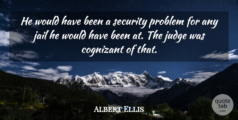 Albert Ellis Quote About Jail, Judge, Problem, Security: He Would Have Been A...