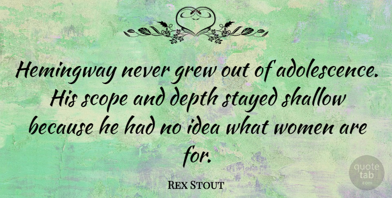 Rex Stout Quote About Ideas, Depth, Shallow: Hemingway Never Grew Out Of...