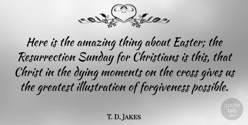 T. D. Jakes Quote About Christian, Easter, Sunday: Here Is The Amazing Thing...