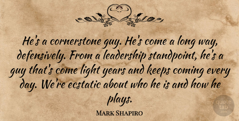 Mark Shapiro Quote About Coming, Ecstatic, Guy, Keeps, Leadership: Hes A Cornerstone Guy Hes...