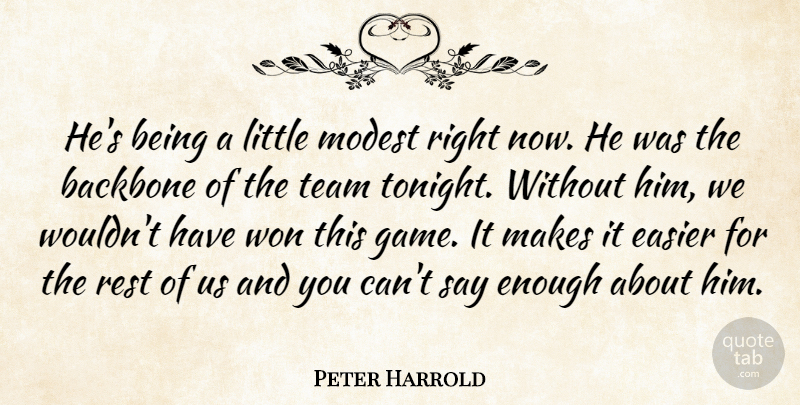 Peter Harrold Quote About Backbone, Easier, Modest, Rest, Team: Hes Being A Little Modest...