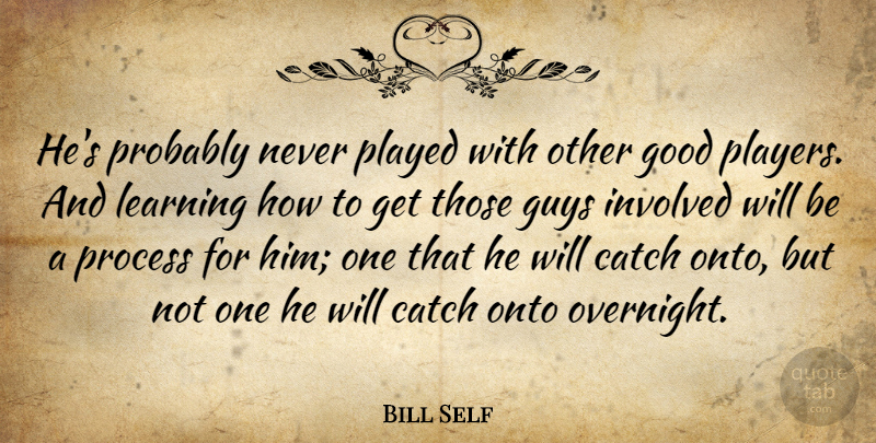 Bill Self Quote About Catch, Good, Guys, Involved, Learning: Hes Probably Never Played With...
