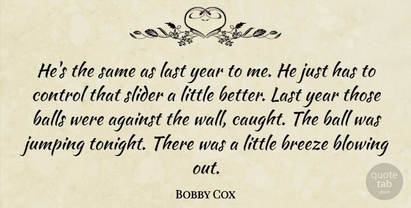 Bobby Cox Quote About Against, Balls, Blowing, Breeze, Control: Hes The Same As Last...