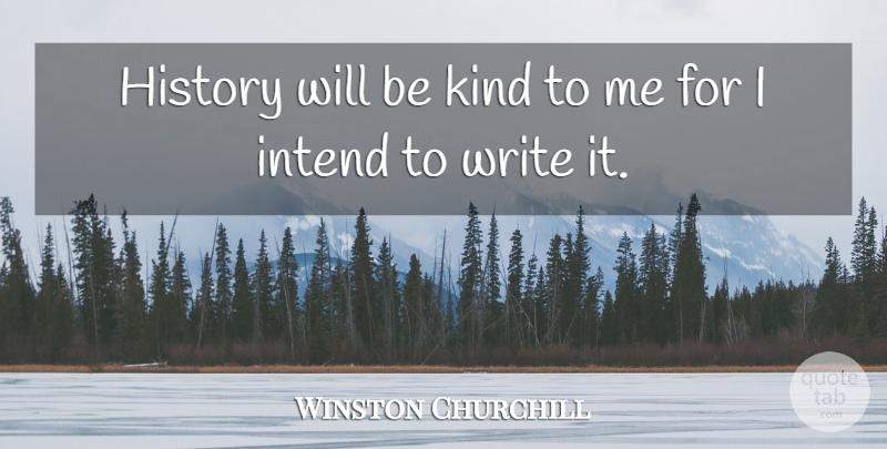 Winston Churchill Quote About Inspirational, Positive, Badass: History Will Be Kind To...