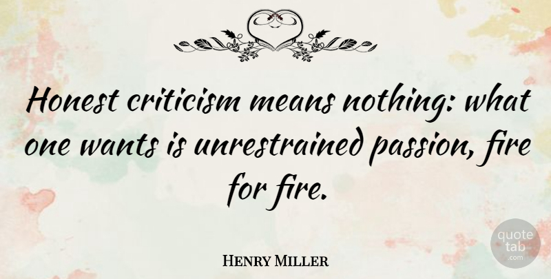 Henry Miller Quote About Mean, Passion, Fire: Honest Criticism Means Nothing What...