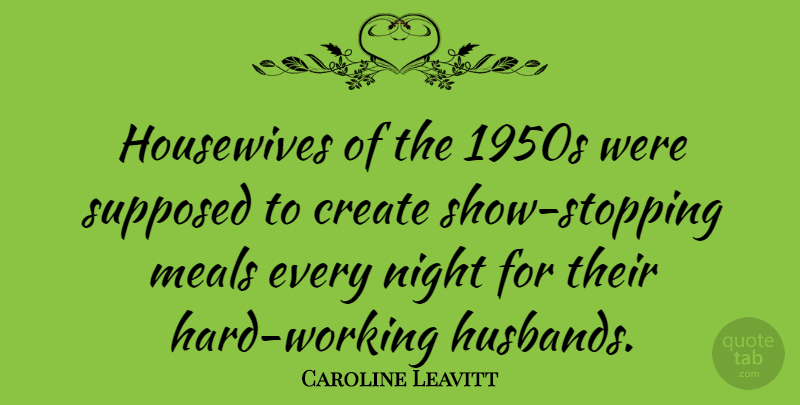 Caroline Leavitt Quote About Husband, Hard Work, Night: Housewives Of The 1950s Were...