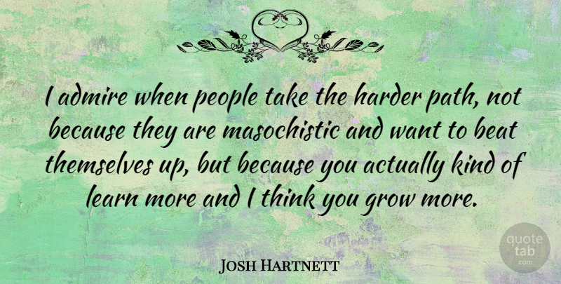 Josh Hartnett Quote About Thinking, People, Want: I Admire When People Take...