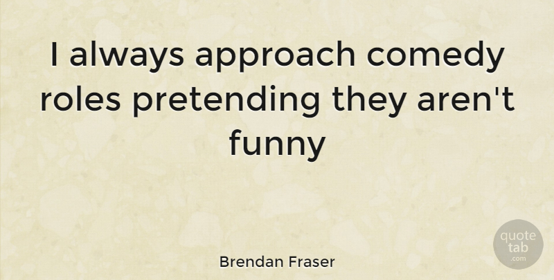 Brendan Fraser Quote About Roles, Comedy, Pretending: I Always Approach Comedy Roles...