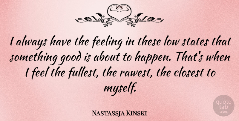 Nastassja Kinski Quote About Closest, Good, Low, States: I Always Have The Feeling...