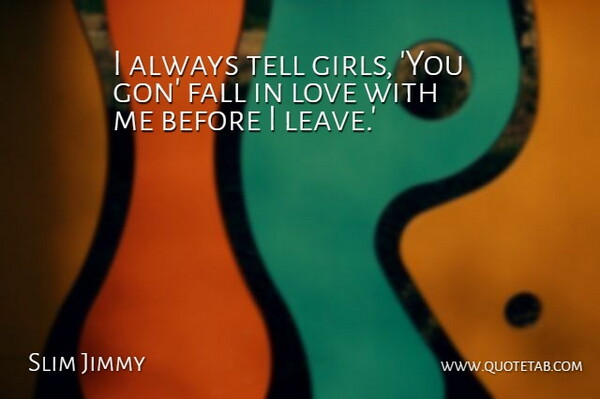 Slim Jimmy Quote About Love: I Always Tell Girls You...