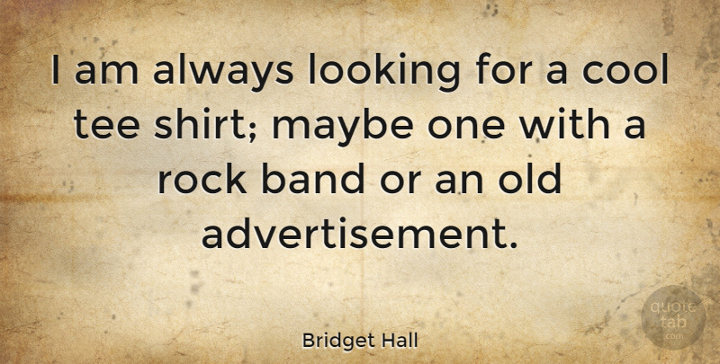 Bridget Hall Quote About Rocks, Band, Shirts: I Am Always Looking For...