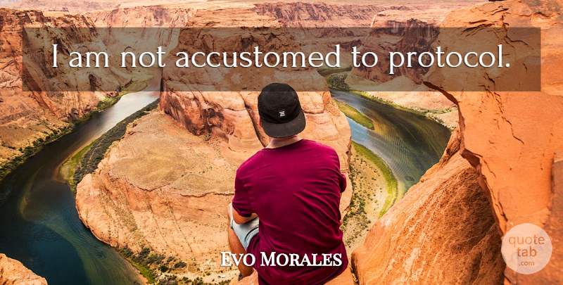 Evo Morales Quote About Protocol, Accustomed: I Am Not Accustomed To...