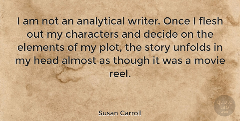 Susan Carroll Quote About Almost, Analytical, Characters, Decide, Elements: I Am Not An Analytical...