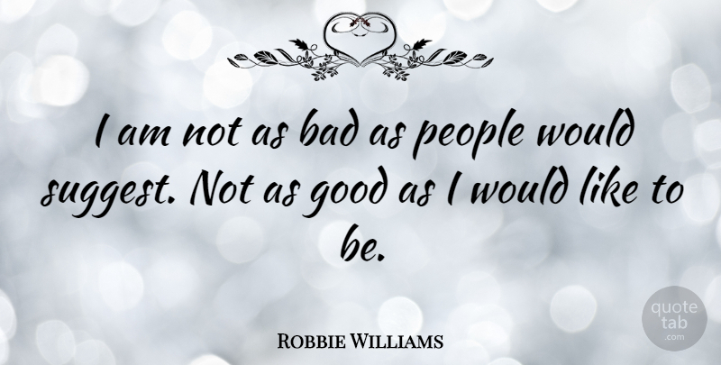Robbie Williams Quote About People: I Am Not As Bad...