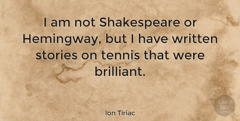 Ion Tiriac Quote About Tennis, Stories, Brilliant: I Am Not Shakespeare Or...