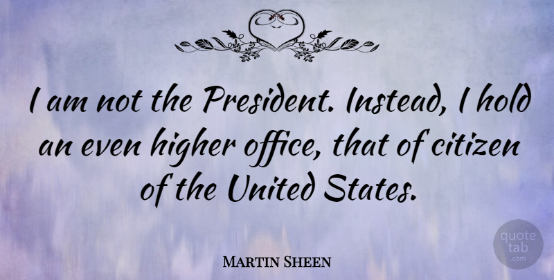 Martin Sheen Quote About Office, President, Citizens: I Am Not The President...