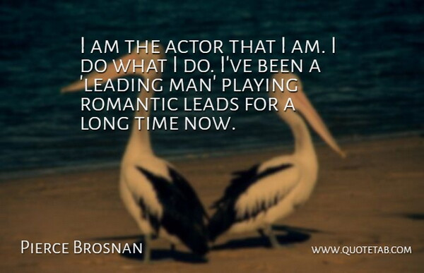 Pierce Brosnan Quote About Leads, Playing, Romantic, Time: I Am The Actor That...
